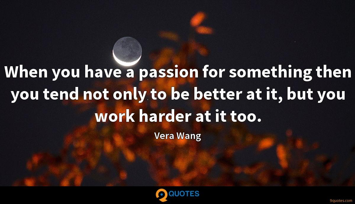 When you have a passion for something then you tend not only to be better at it, but you work harder at it too.
