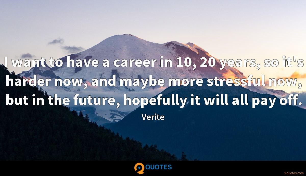 I want to have a career in 10, 20 years, so it's harder now, and maybe more stressful now, but in the future, hopefully it will all pay off.