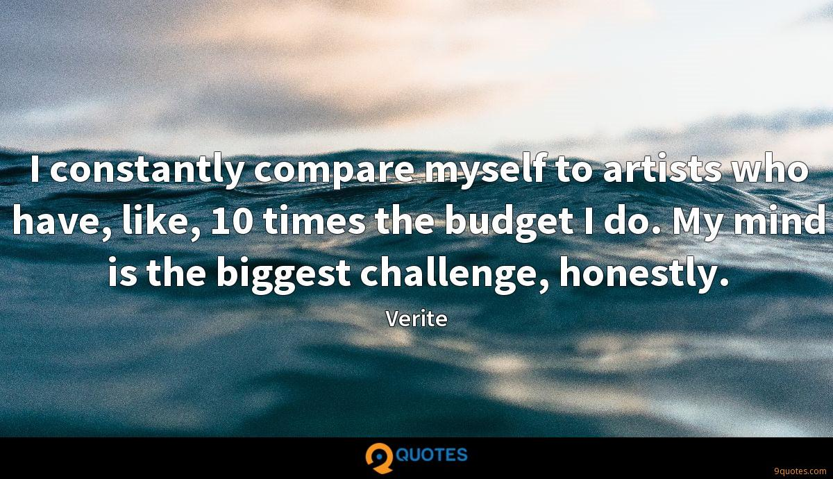 I constantly compare myself to artists who have, like, 10 times the budget I do. My mind is the biggest challenge, honestly.
