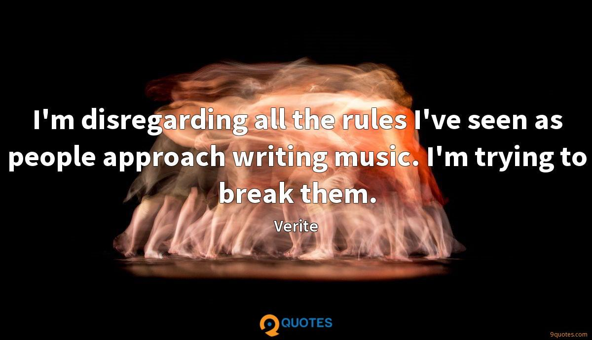 I'm disregarding all the rules I've seen as people approach writing music. I'm trying to break them.