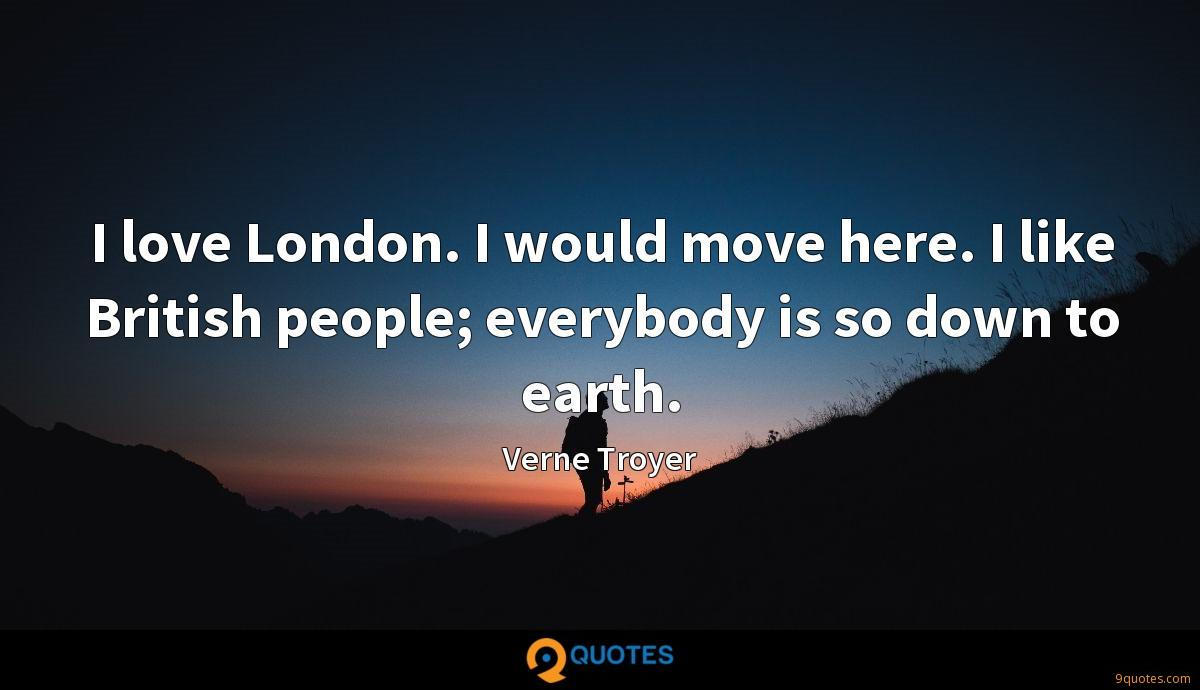 I love London. I would move here. I like British people; everybody is so down to earth.
