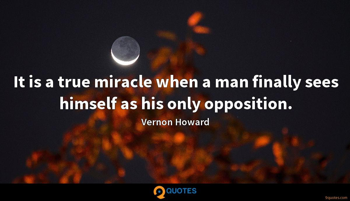 It is a true miracle when a man finally sees himself as his only opposition.