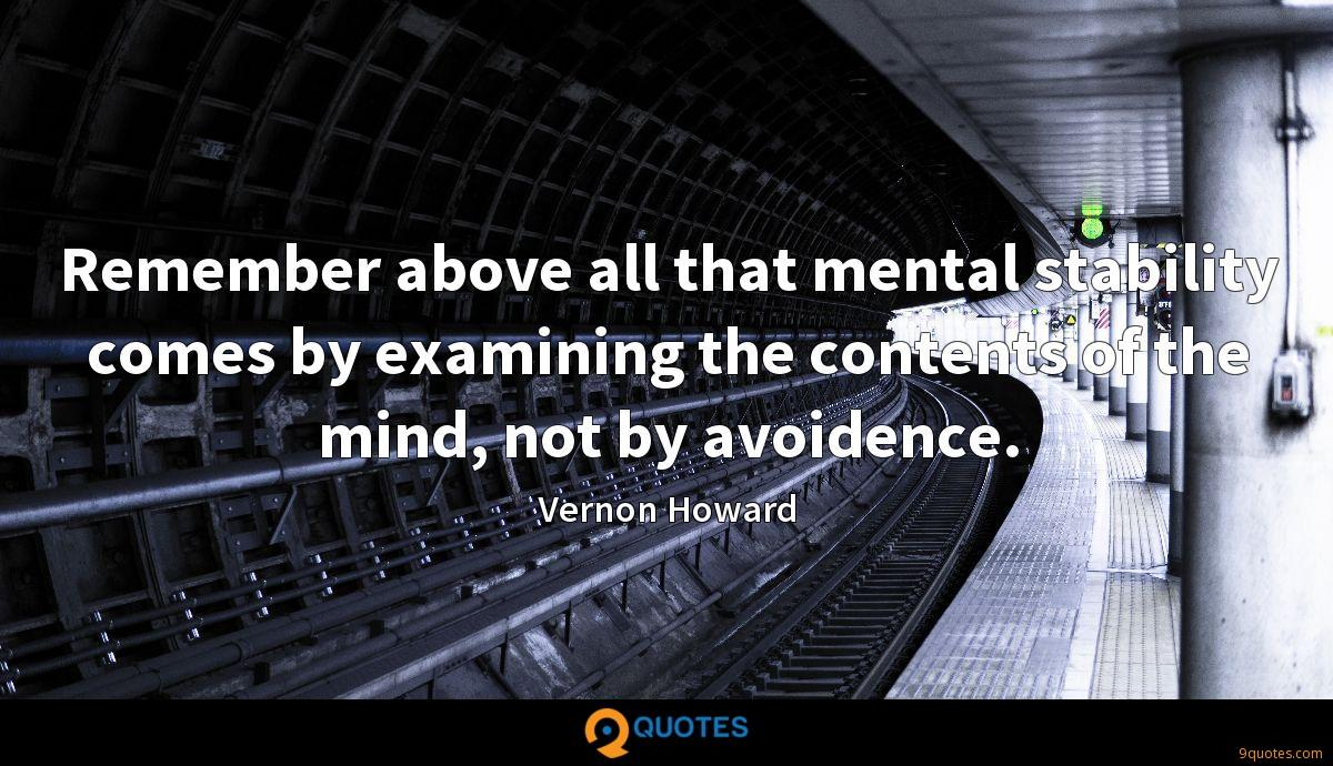 Remember above all that mental stability comes by examining the contents of the mind, not by avoidence.