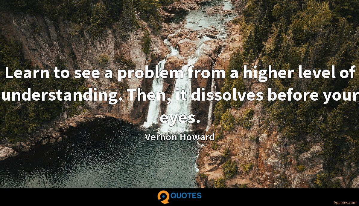 Learn to see a problem from a higher level of understanding. Then, it dissolves before your eyes.