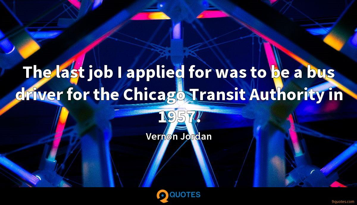The last job I applied for was to be a bus driver for the Chicago Transit Authority in 1957.
