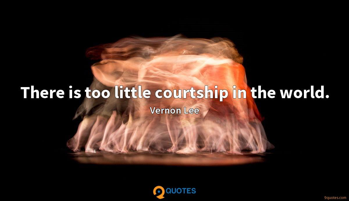 There is too little courtship in the world.