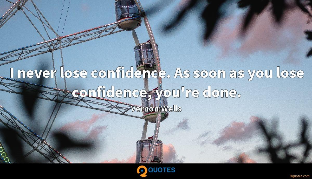 I never lose confidence. As soon as you lose confidence, you're done.