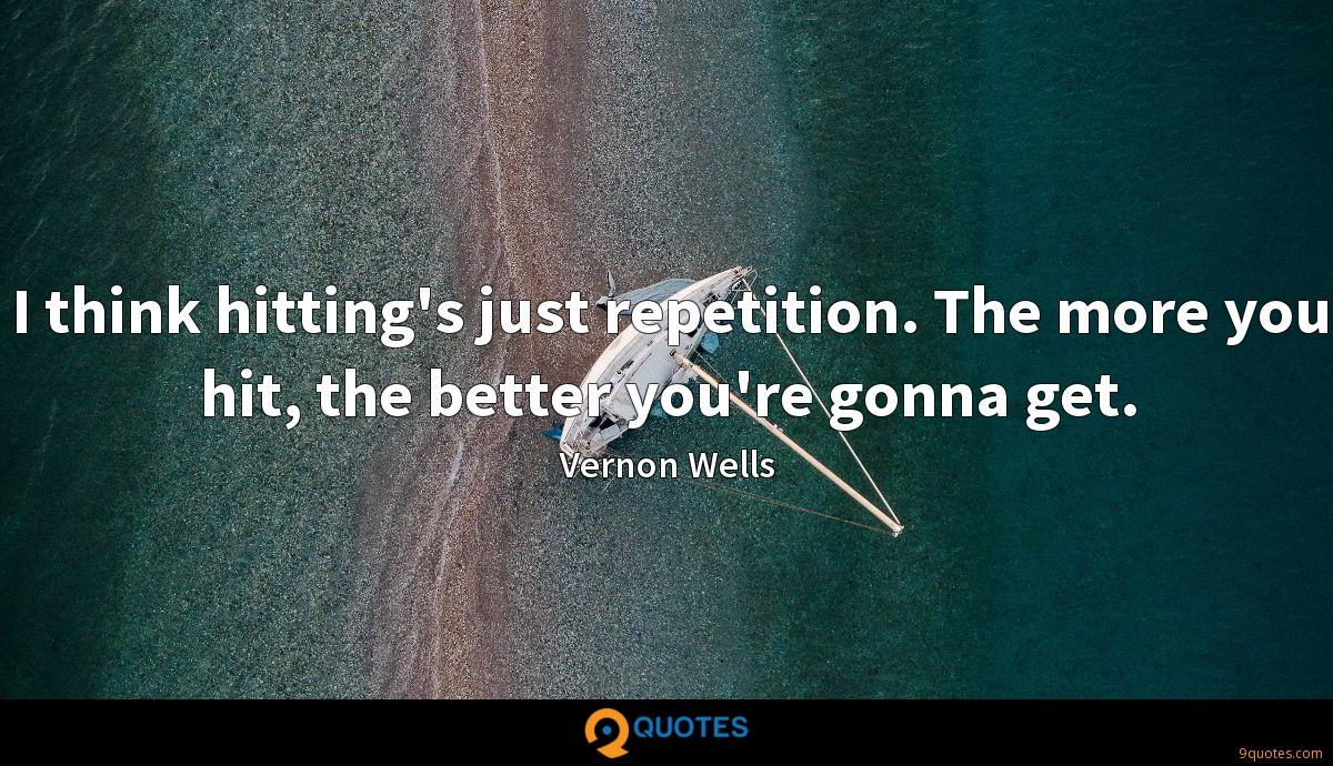 I think hitting's just repetition. The more you hit, the better you're gonna get.
