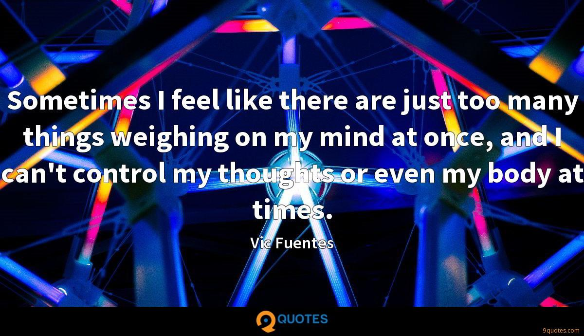 Sometimes I feel like there are just too many things weighing on my mind at once, and I can't control my thoughts or even my body at times.
