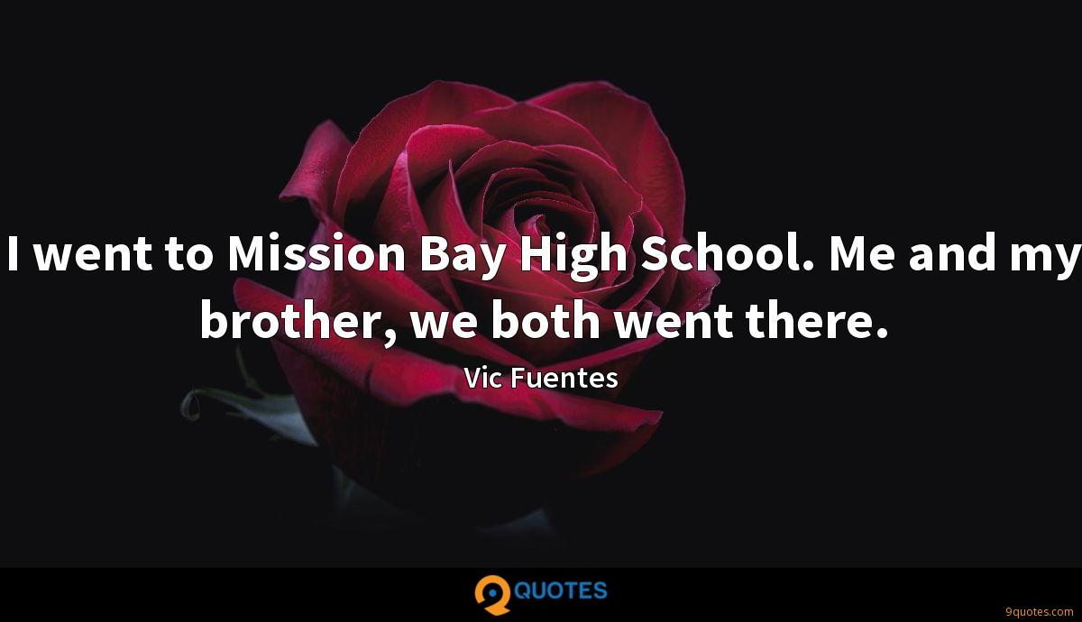 I went to Mission Bay High School. Me and my brother, we both went there.