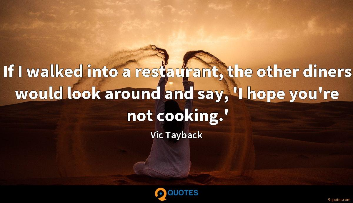 If I walked into a restaurant, the other diners would look around and say, 'I hope you're not cooking.'
