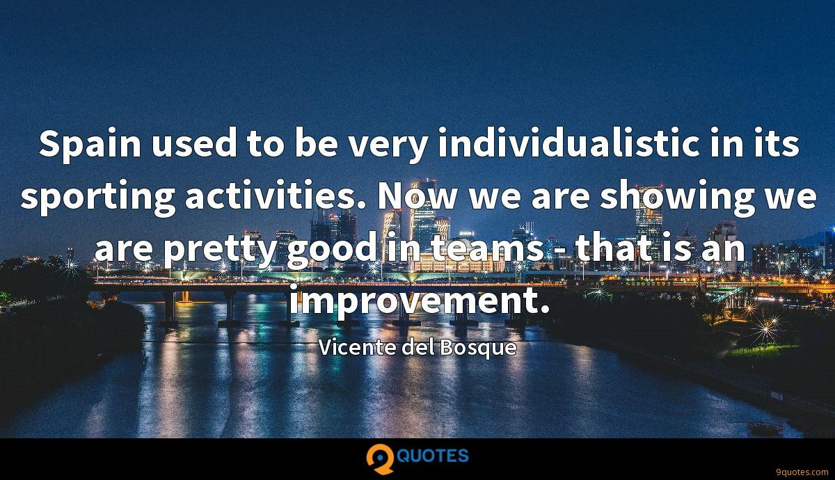 Spain used to be very individualistic in its sporting activities. Now we are showing we are pretty good in teams - that is an improvement.