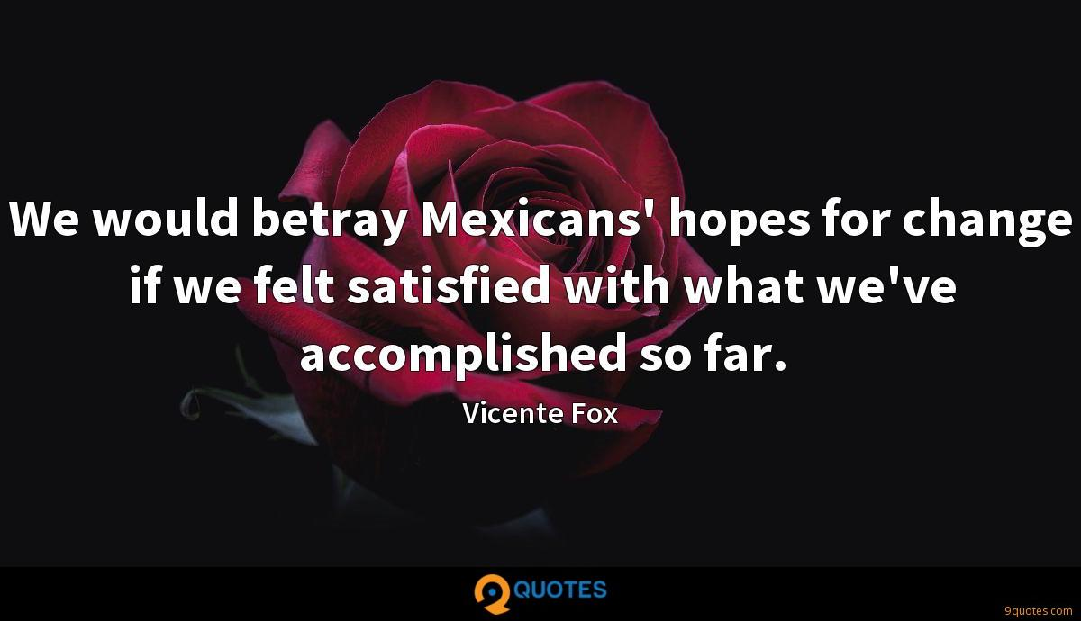 We would betray Mexicans' hopes for change if we felt satisfied with what we've accomplished so far.