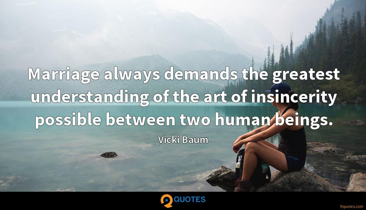 Marriage always demands the greatest understanding of the art of insincerity possible between two human beings.