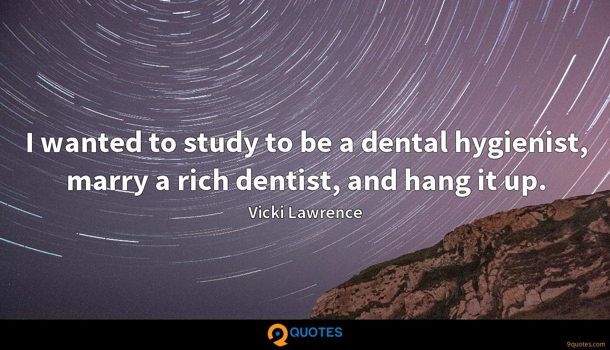 I wanted to study to be a dental hygienist, marry a rich dentist, and hang it up.