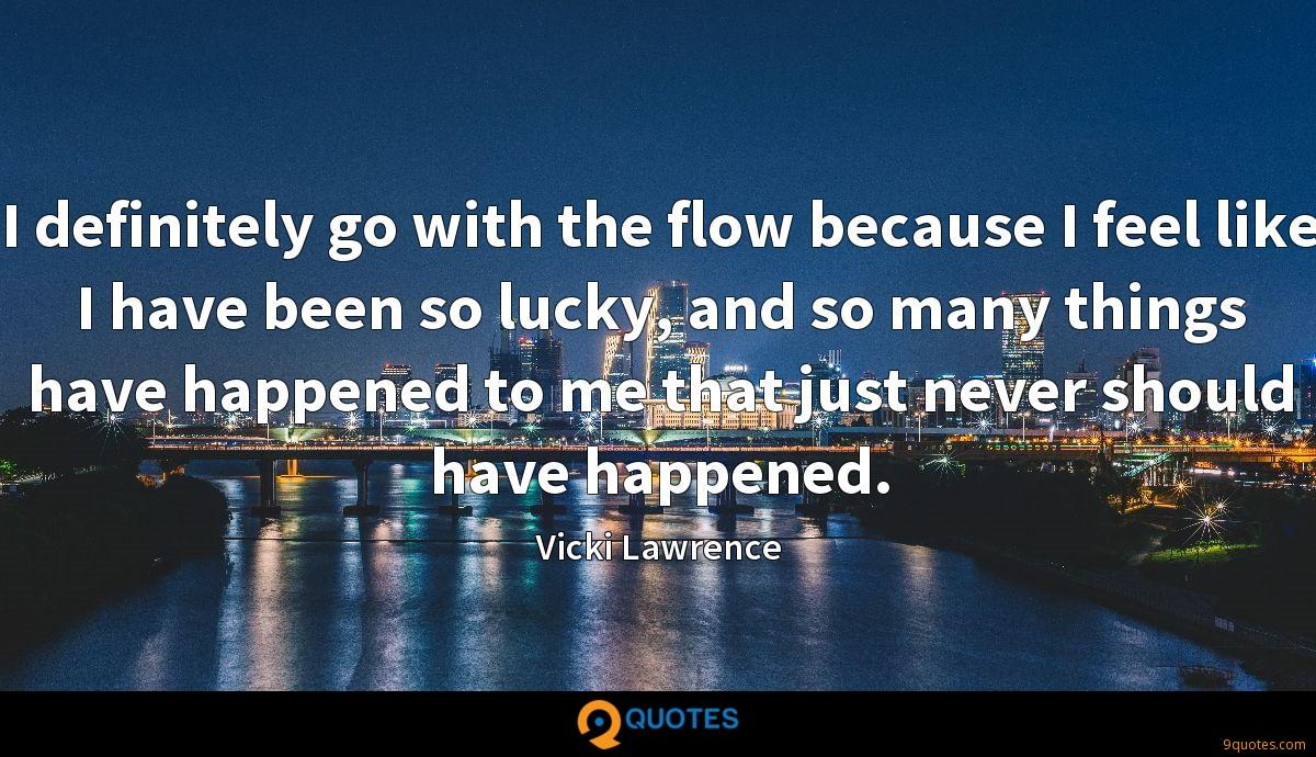 I definitely go with the flow because I feel like I have been so lucky, and so many things have happened to me that just never should have happened.