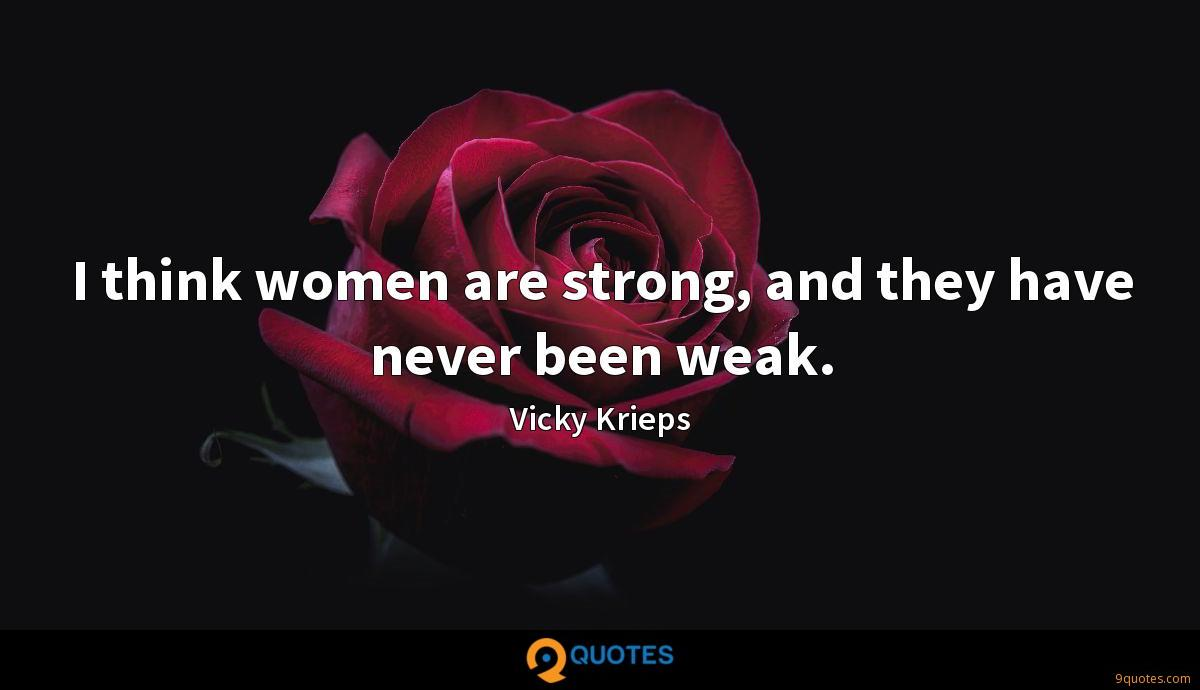 I think women are strong, and they have never been weak.