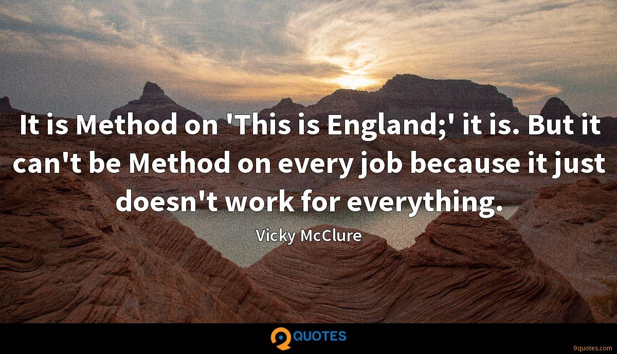 It is Method on 'This is England;' it is. But it can't be Method on every job because it just doesn't work for everything.