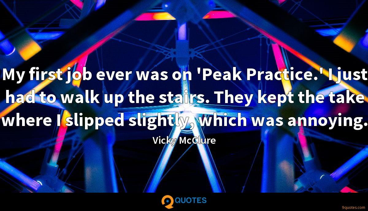 My first job ever was on 'Peak Practice.' I just had to walk up the stairs. They kept the take where I slipped slightly, which was annoying.