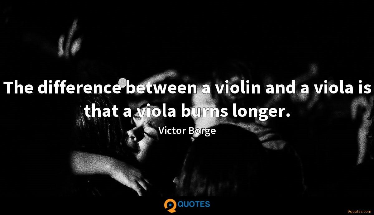The difference between a violin and a viola is that a viola burns longer.