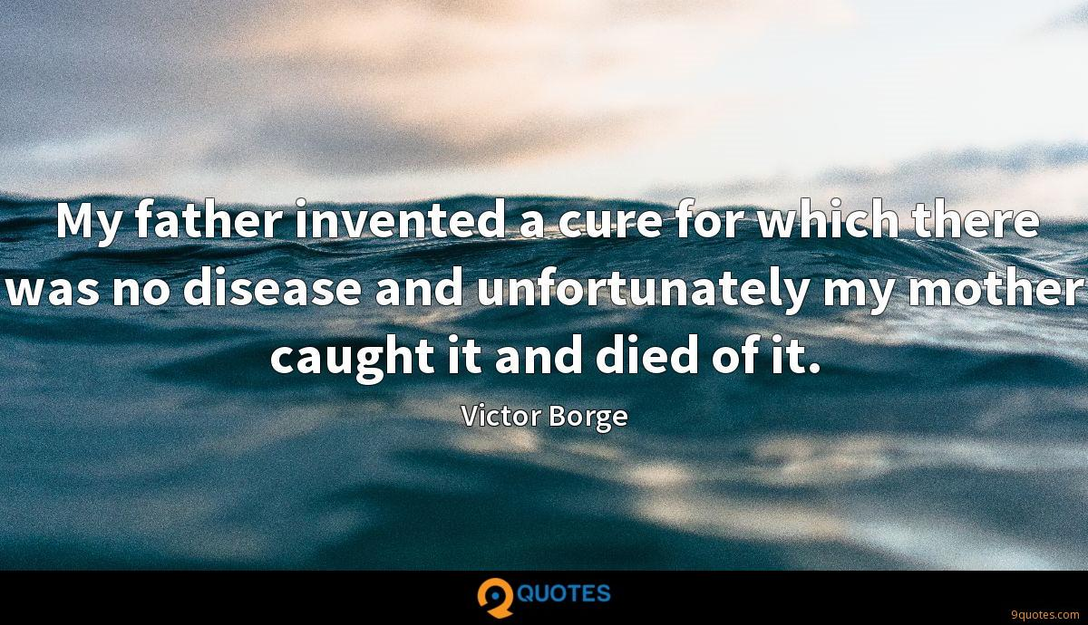 My father invented a cure for which there was no disease and unfortunately my mother caught it and died of it.