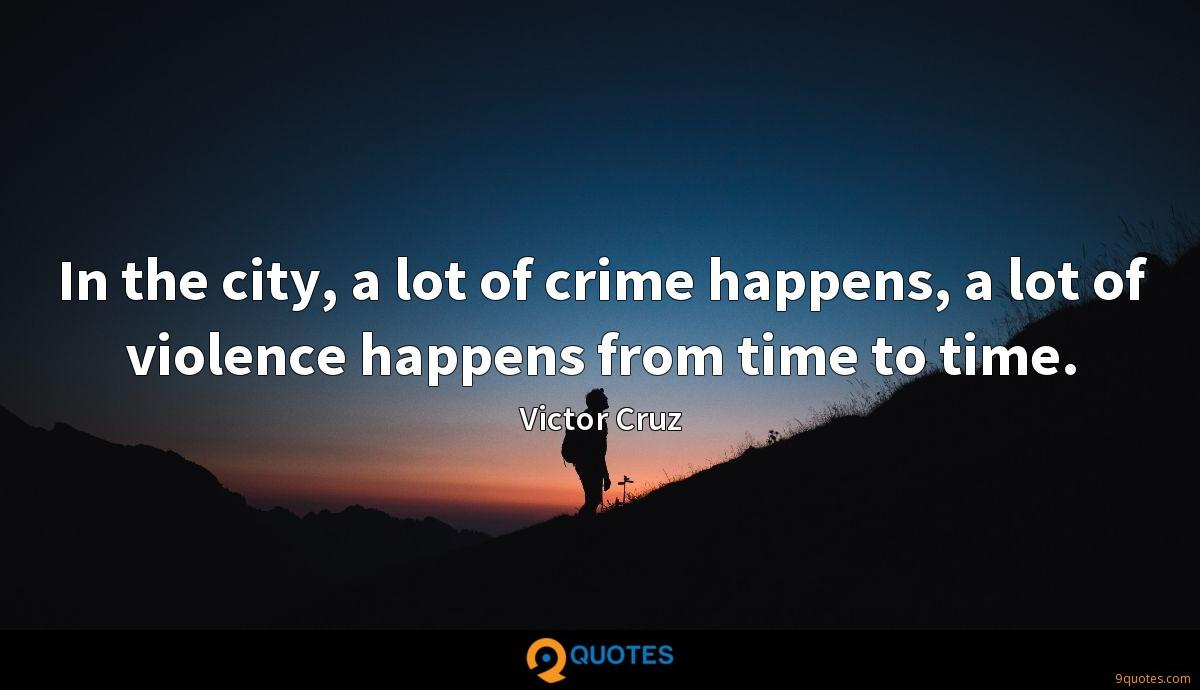 In the city, a lot of crime happens, a lot of violence happens from time to time.