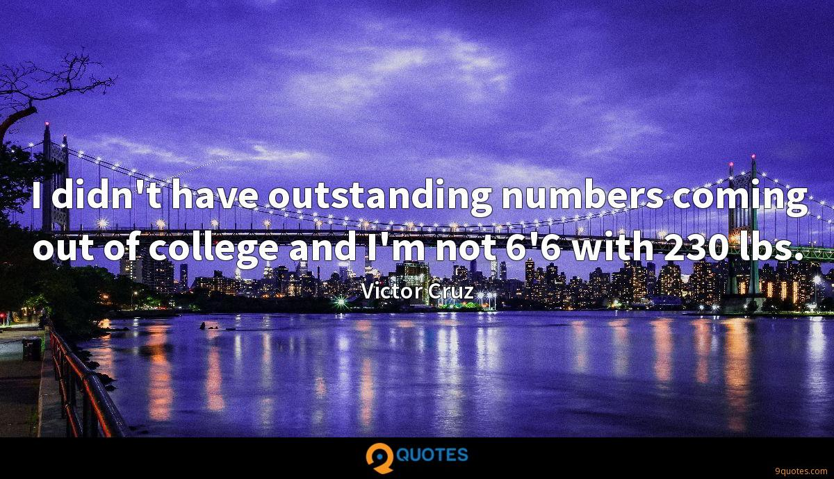 I didn't have outstanding numbers coming out of college and I'm not 6'6 with 230 lbs.