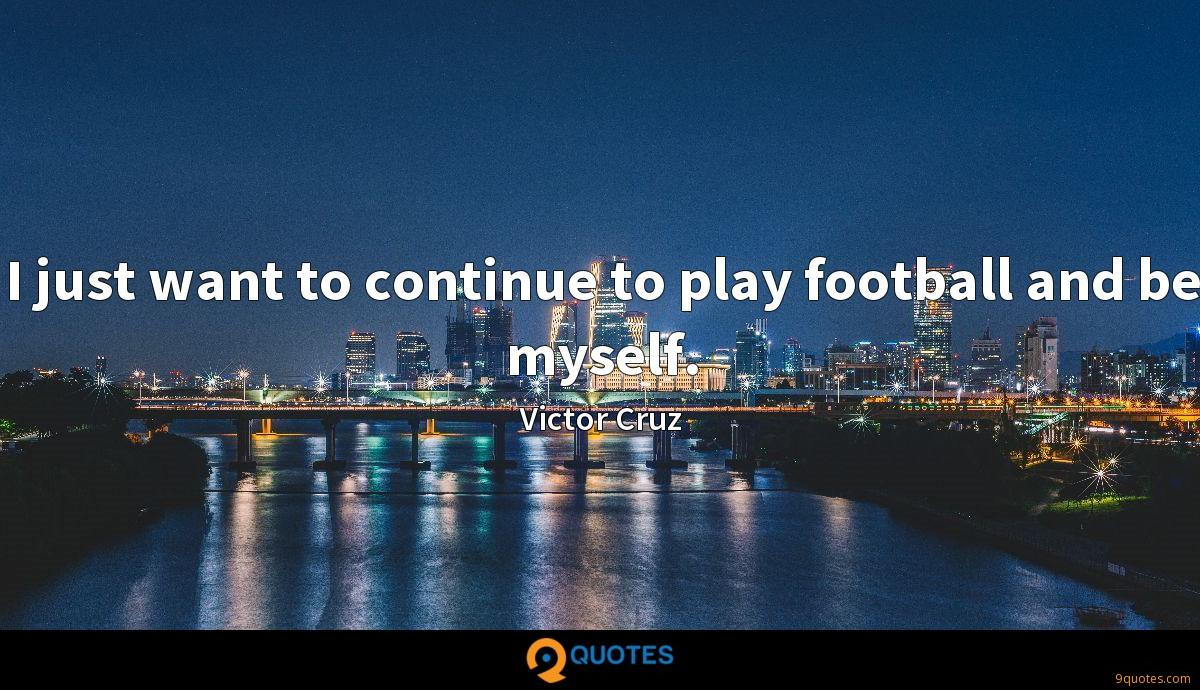 I just want to continue to play football and be myself.