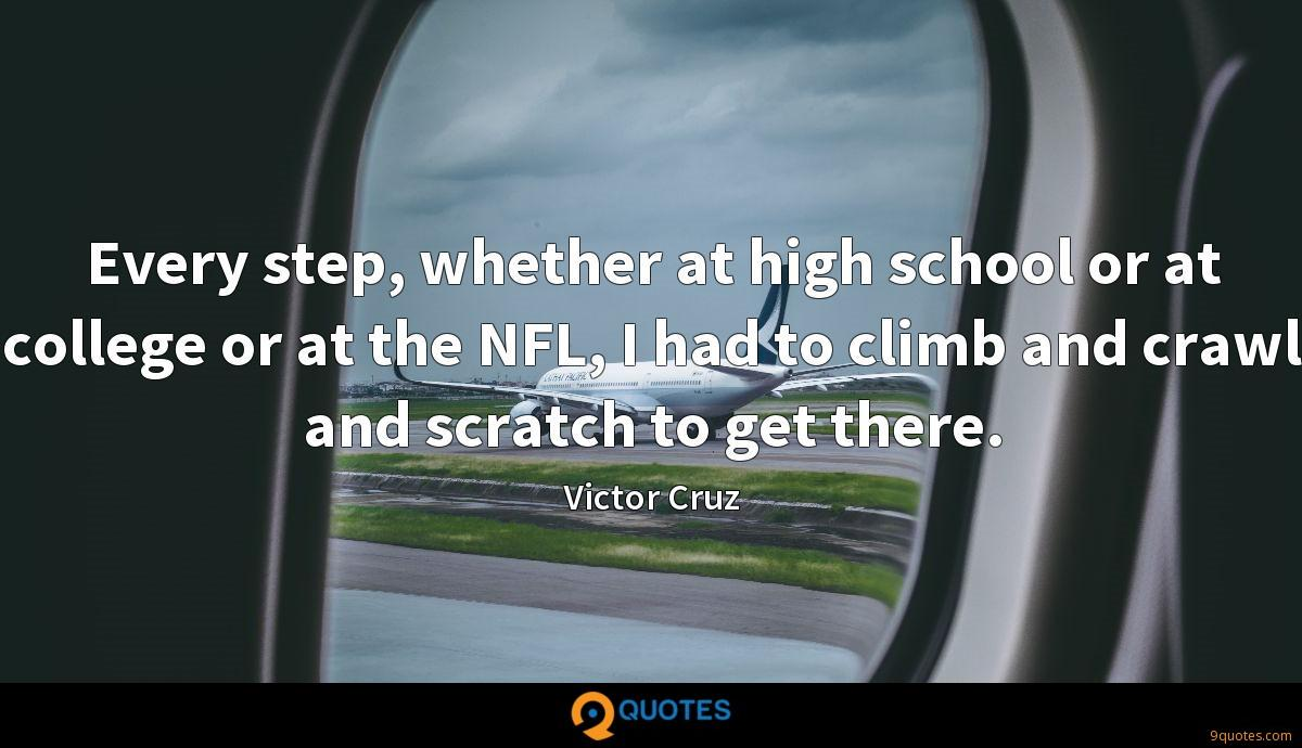 Every step, whether at high school or at college or at the NFL, I had to climb and crawl and scratch to get there.