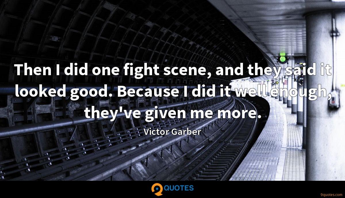Then I did one fight scene, and they said it looked good. Because I did it well enough, they've given me more.