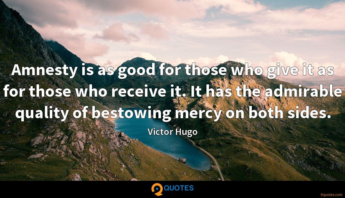 Amnesty is as good for those who give it as for those who receive it. It has the admirable quality of bestowing mercy on both sides.