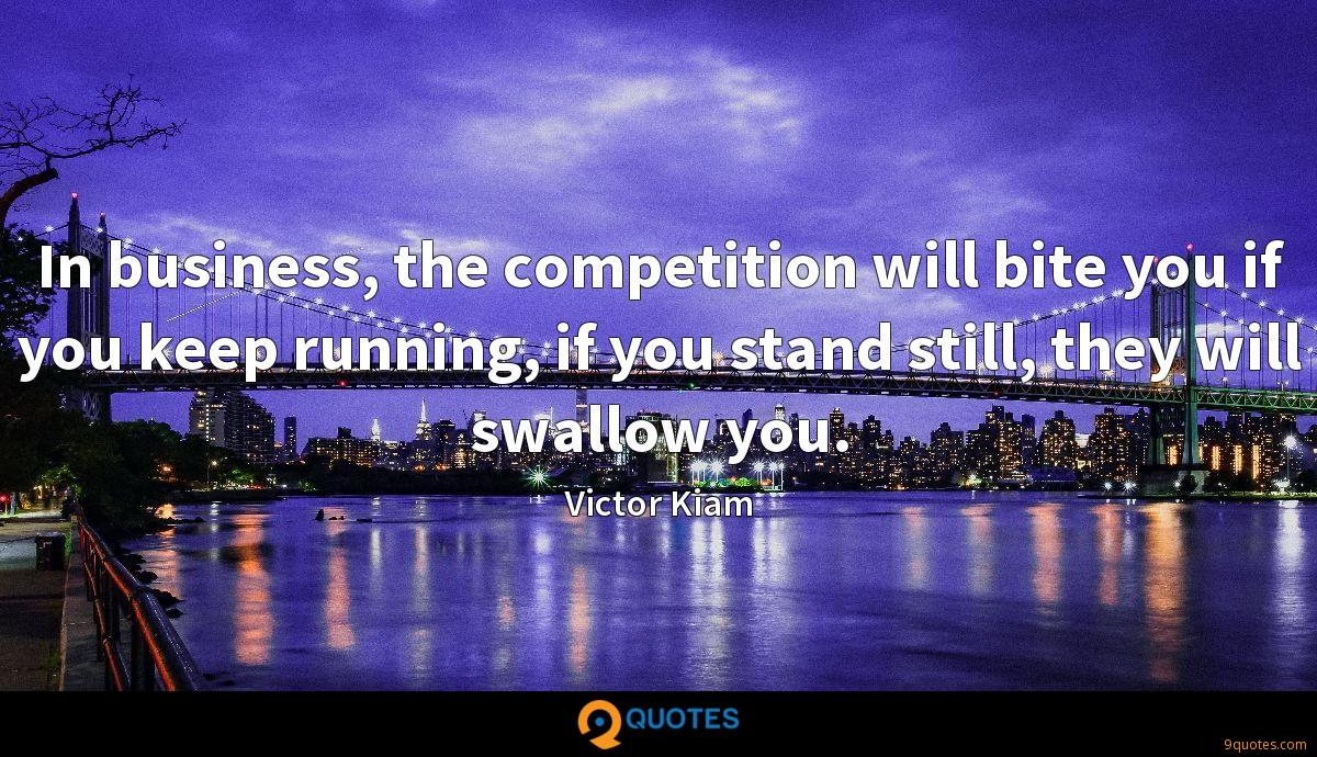 In business, the competition will bite you if you keep running, if you stand still, they will swallow you.