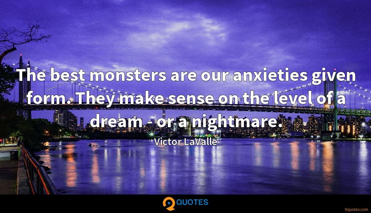 The best monsters are our anxieties given form. They make sense on the level of a dream - or a nightmare.