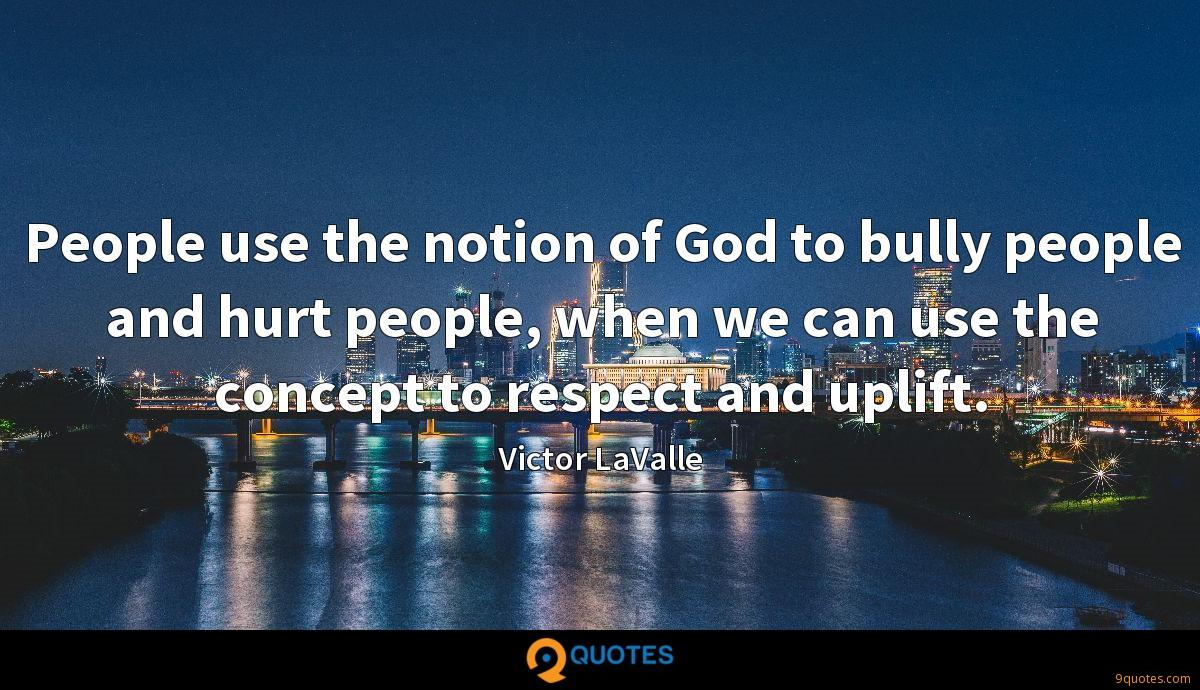 People use the notion of God to bully people and hurt people, when we can use the concept to respect and uplift.