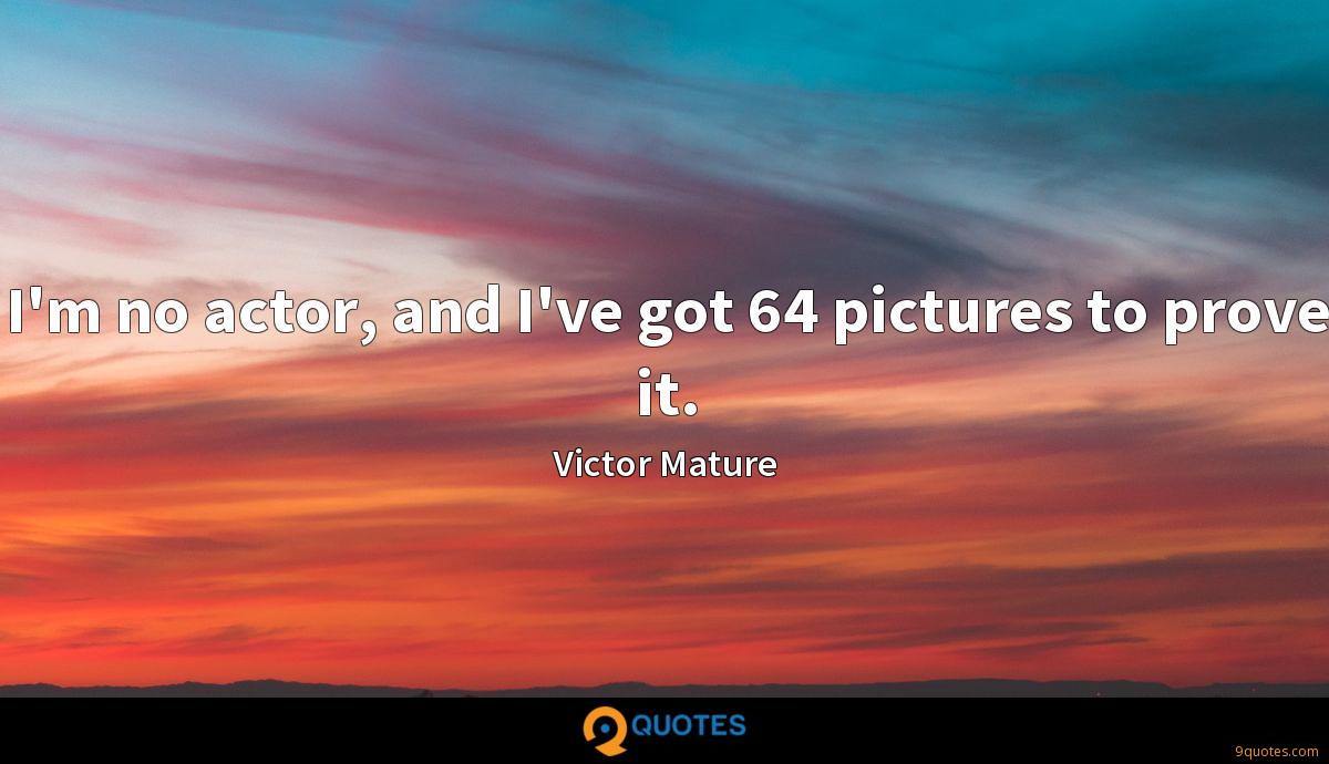 I'm no actor, and I've got 64 pictures to prove it.