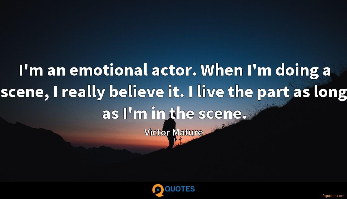 I'm an emotional actor. When I'm doing a scene, I really believe it. I live the part as long as I'm in the scene.