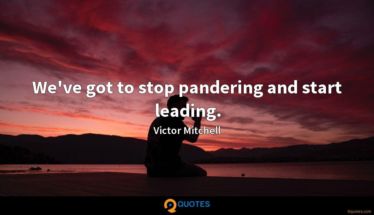 We've got to stop pandering and start leading.