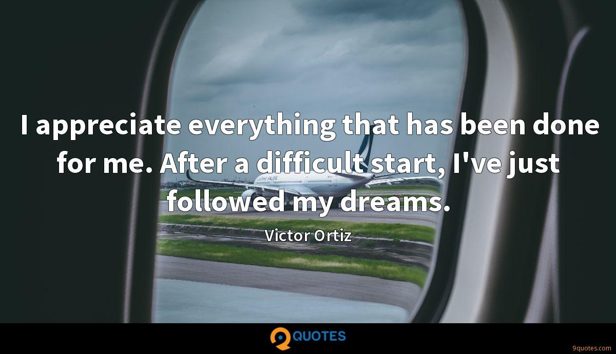 I appreciate everything that has been done for me. After a difficult start, I've just followed my dreams.
