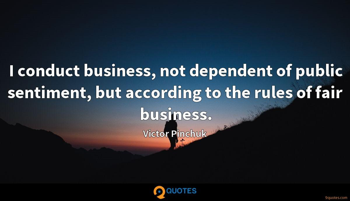 I conduct business, not dependent of public sentiment, but according to the rules of fair business.