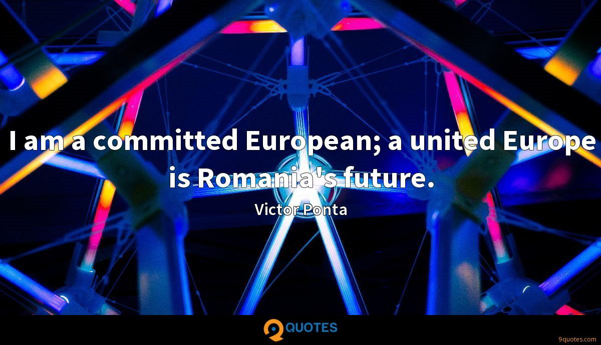 I am a committed European; a united Europe is Romania's future.