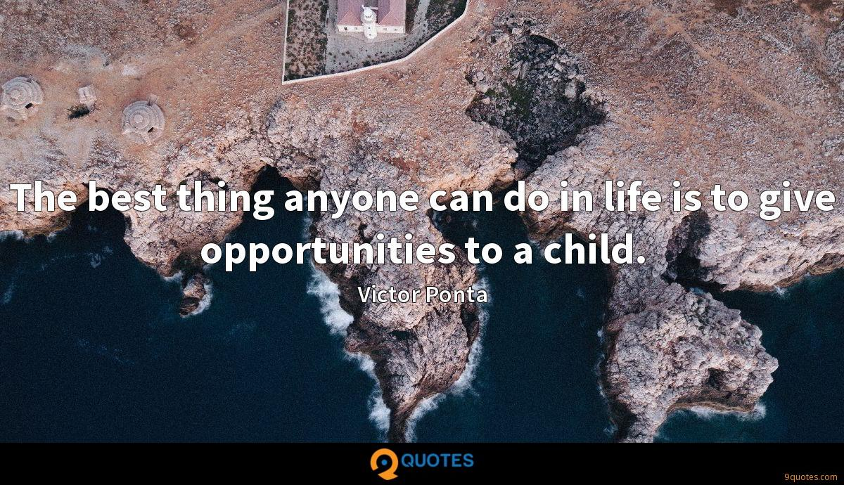 The best thing anyone can do in life is to give opportunities to a child.