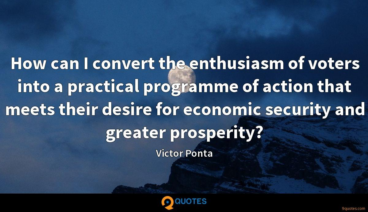 How can I convert the enthusiasm of voters into a practical programme of action that meets their desire for economic security and greater prosperity?