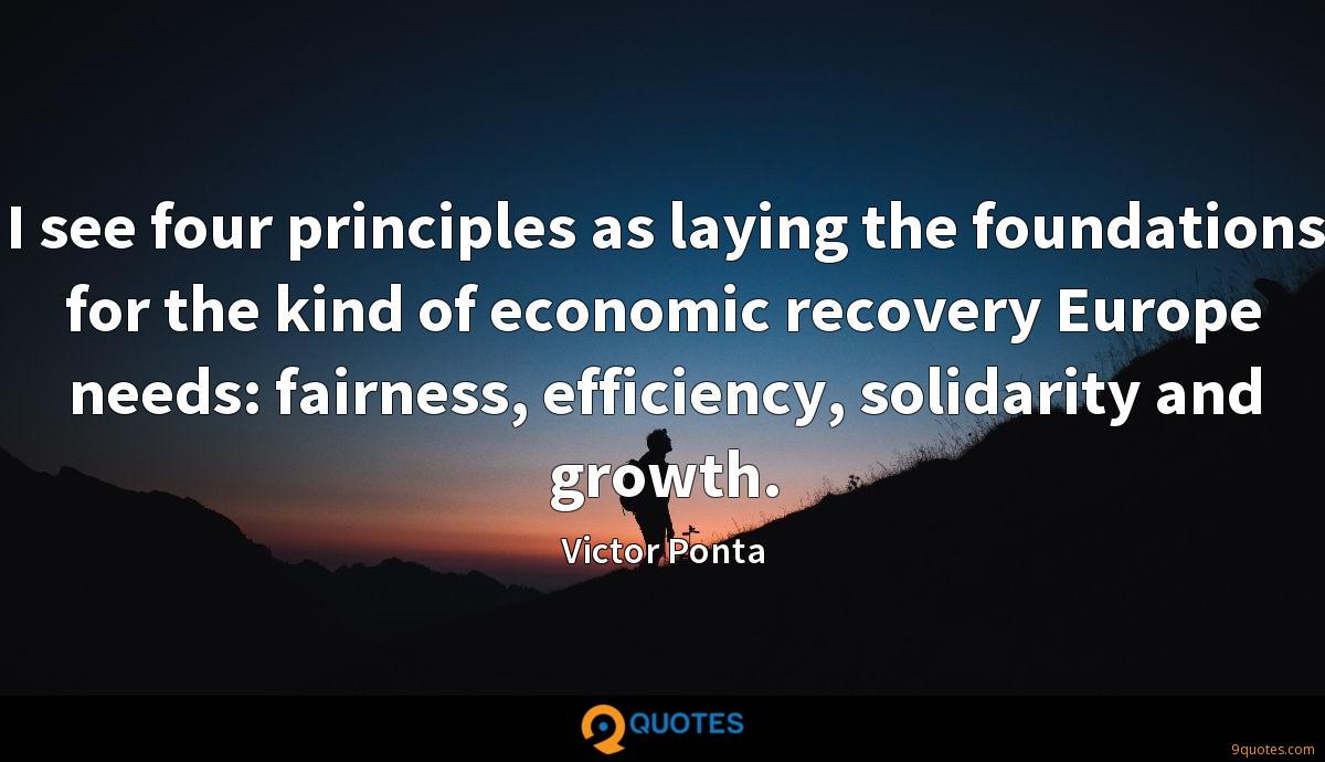 I see four principles as laying the foundations for the kind of economic recovery Europe needs: fairness, efficiency, solidarity and growth.