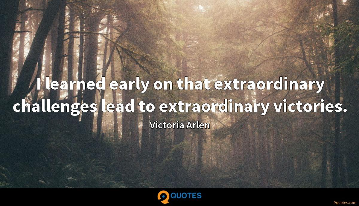 I learned early on that extraordinary challenges lead to extraordinary victories.
