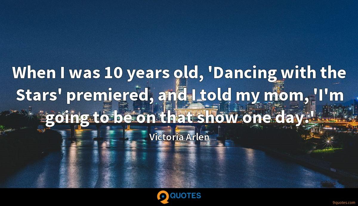 When I was 10 years old, 'Dancing with the Stars' premiered, and I told my mom, 'I'm going to be on that show one day.'