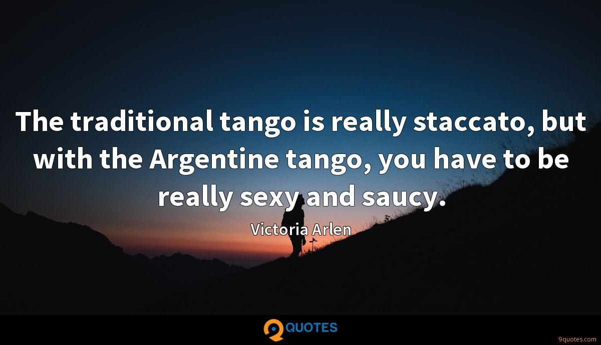The traditional tango is really staccato, but with the Argentine tango, you have to be really sexy and saucy.