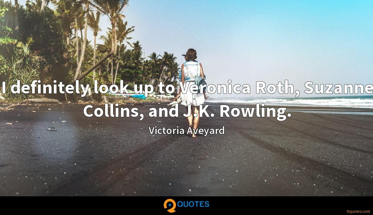 I definitely look up to Veronica Roth, Suzanne Collins, and J.K. Rowling.