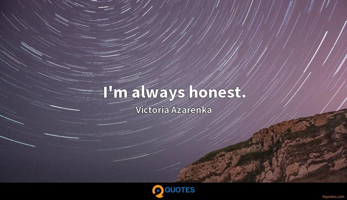 I'm always honest.