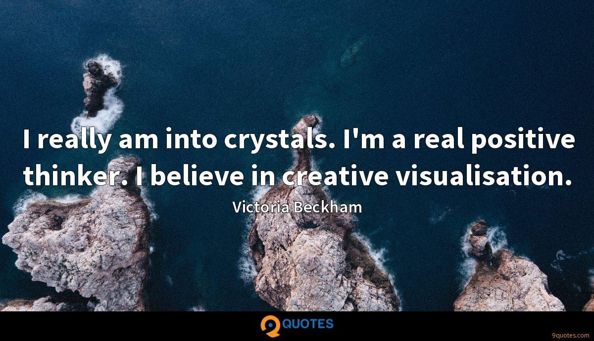 I really am into crystals. I'm a real positive thinker. I believe in creative visualisation.