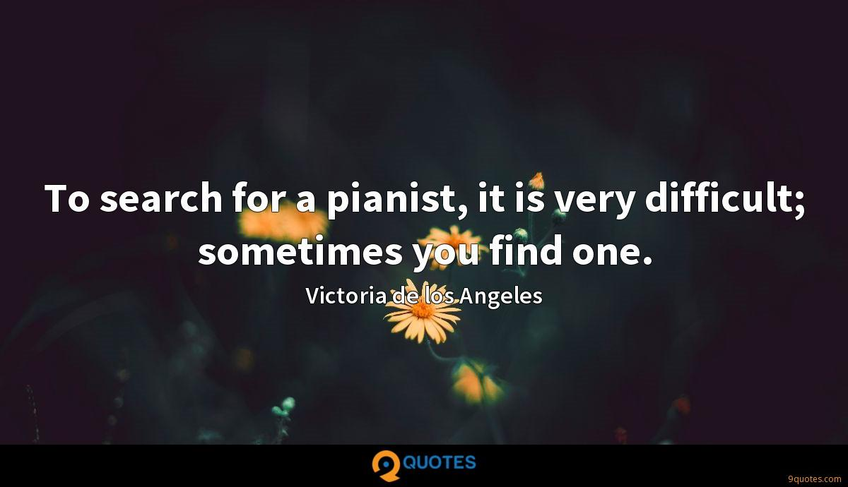 To search for a pianist, it is very difficult; sometimes you find one.